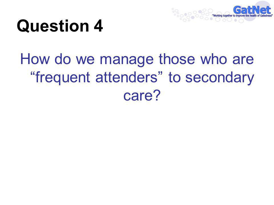 Question 4 How do we manage those who are frequent attenders to secondary care?