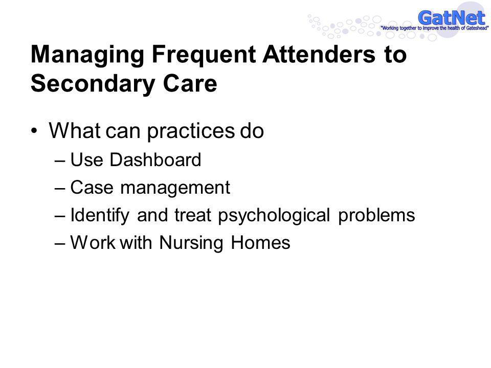 What can practices do –Use Dashboard –Case management –Identify and treat psychological problems –Work with Nursing Homes Managing Frequent Attenders to Secondary Care