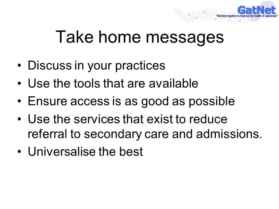 Take home messages Discuss in your practices Use the tools that are available Ensure access is as good as possible Use the services that exist to reduce referral to secondary care and admissions.