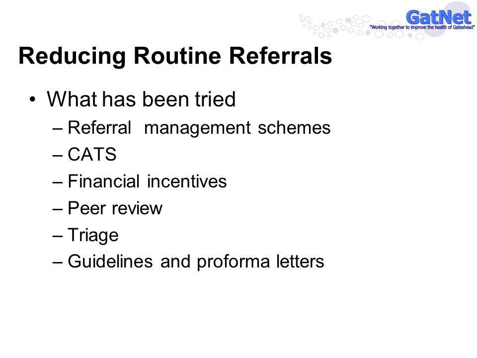Reducing Routine Referrals What has been tried –Referral management schemes –CATS –Financial incentives –Peer review –Triage –Guidelines and proforma