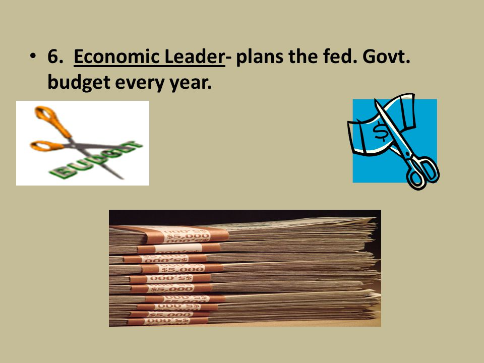 6. Economic Leader- plans the fed. Govt. budget every year.