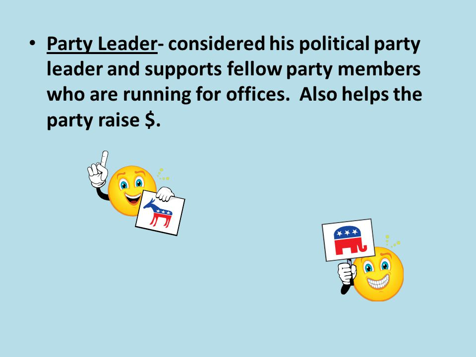 Party Leader- considered his political party leader and supports fellow party members who are running for offices.