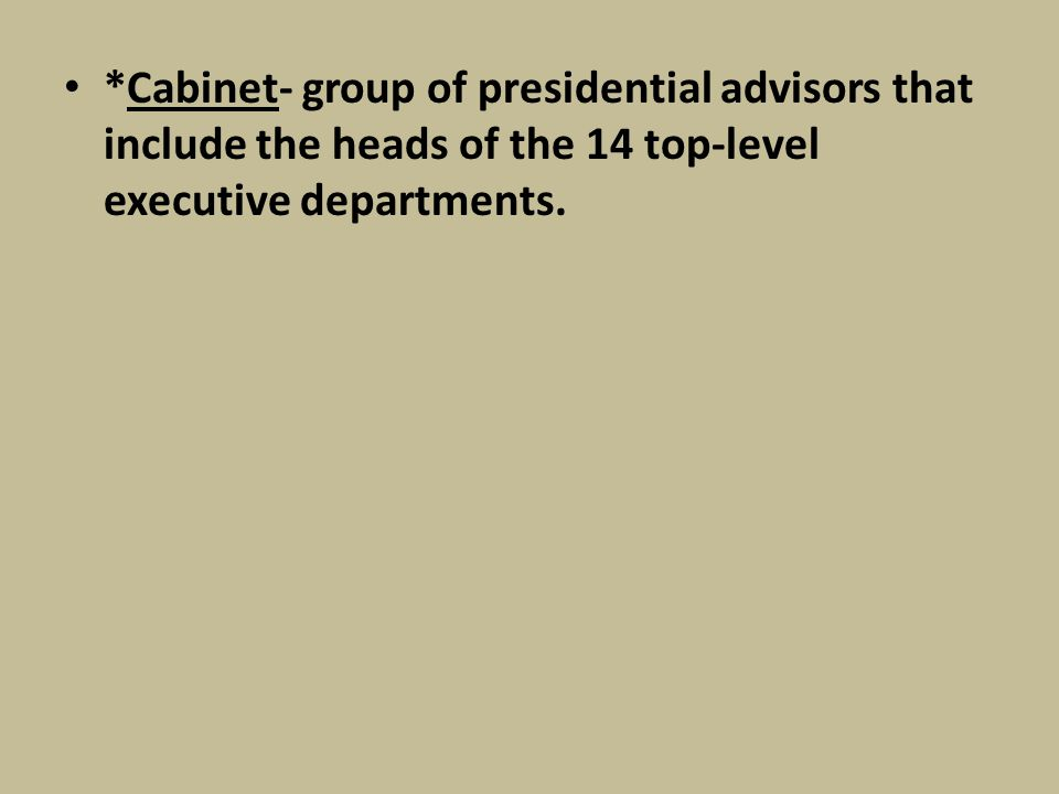 *Cabinet- group of presidential advisors that include the heads of the 14 top-level executive departments.