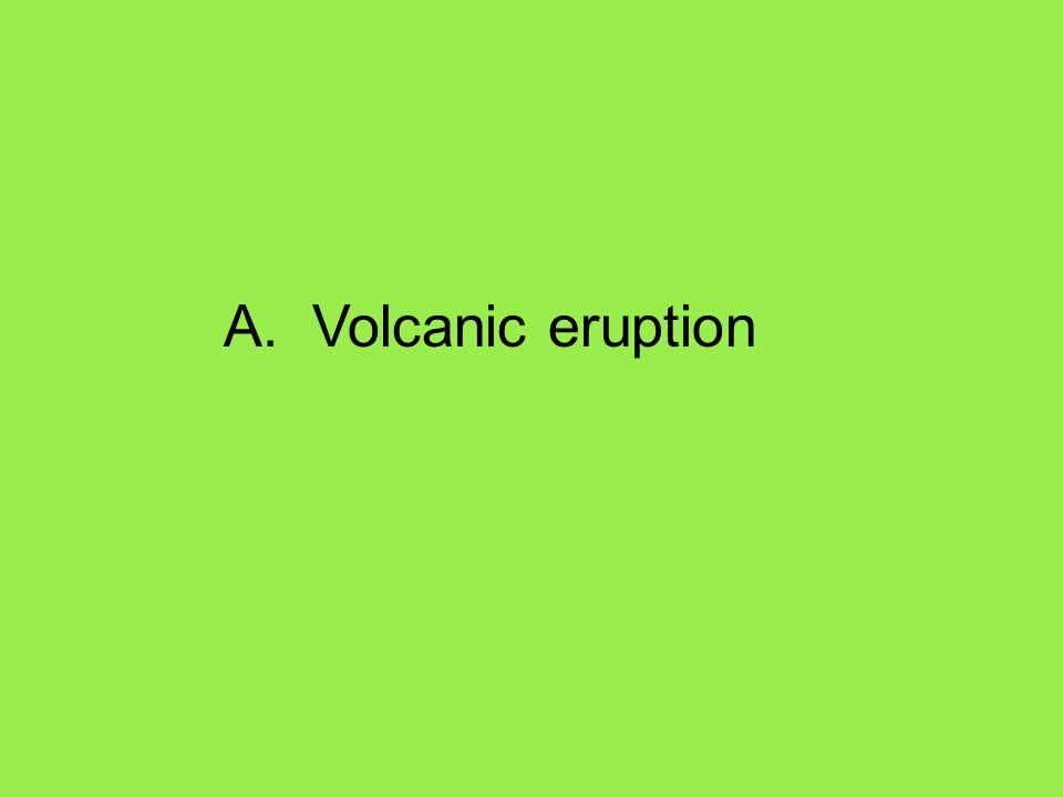 A. Volcanic eruption
