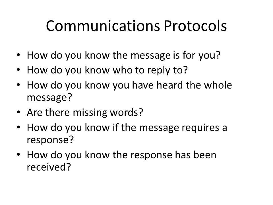 Communications Protocols How do you know the message is for you? How do you know who to reply to? How do you know you have heard the whole message? Ar