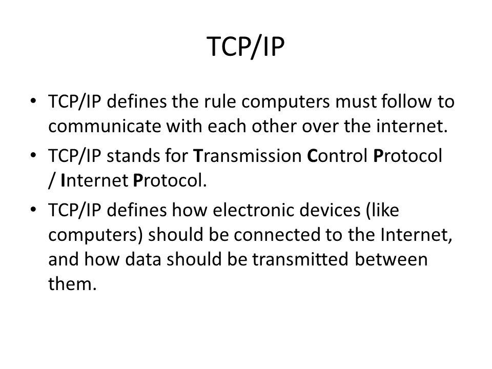 TCP/IP TCP/IP defines the rule computers must follow to communicate with each other over the internet. TCP/IP stands for Transmission Control Protocol