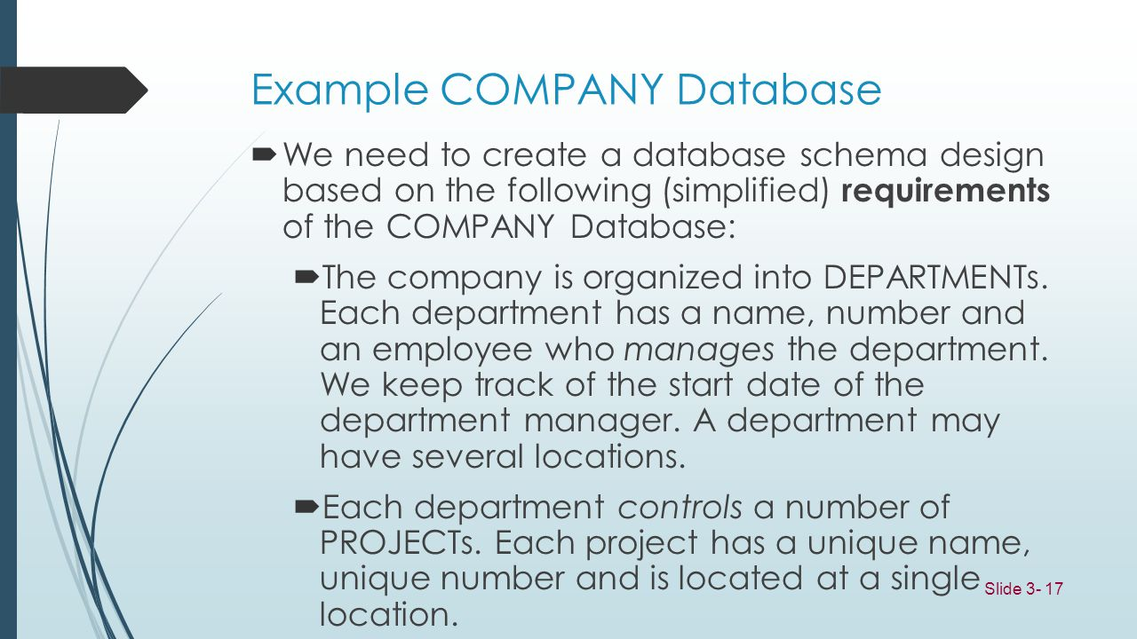 Slide 3- 17 Example COMPANY Database We need to create a database schema design based on the following (simplified) requirements of the COMPANY Databa