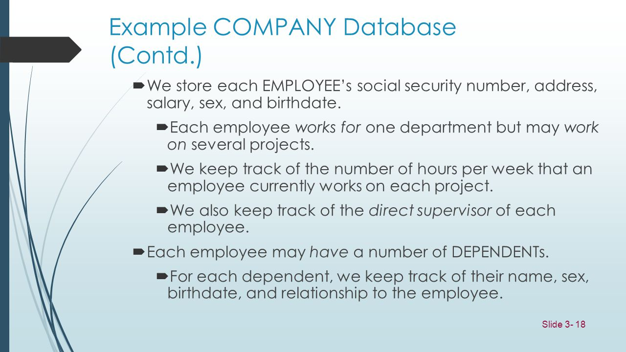 Slide 3- 18 Example COMPANY Database (Contd.) We store each EMPLOYEEs social security number, address, salary, sex, and birthdate. Each employee works