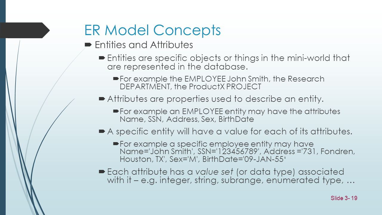 Slide 3- 19 ER Model Concepts Entities and Attributes Entities are specific objects or things in the mini-world that are represented in the database.