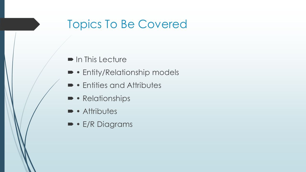 Topics To Be Covered In This Lecture Entity/Relationship models Entities and Attributes Relationships Attributes E/R Diagrams