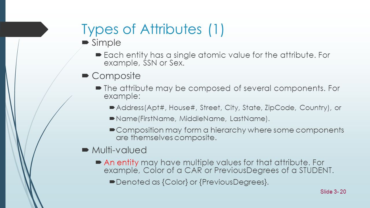 Slide 3- 20 Types of Attributes (1) Simple Each entity has a single atomic value for the attribute. For example, SSN or Sex. Composite The attribute m