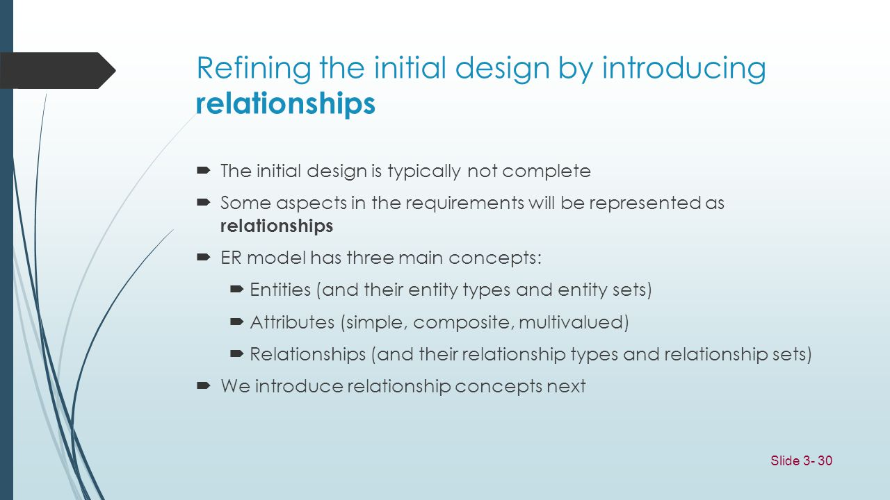 Slide 3- 30 Refining the initial design by introducing relationships The initial design is typically not complete Some aspects in the requirements wil
