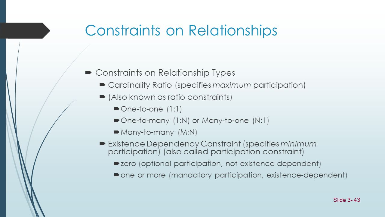 Slide 3- 43 Constraints on Relationships Constraints on Relationship Types Cardinality Ratio (specifies maximum participation) (Also known as ratio co