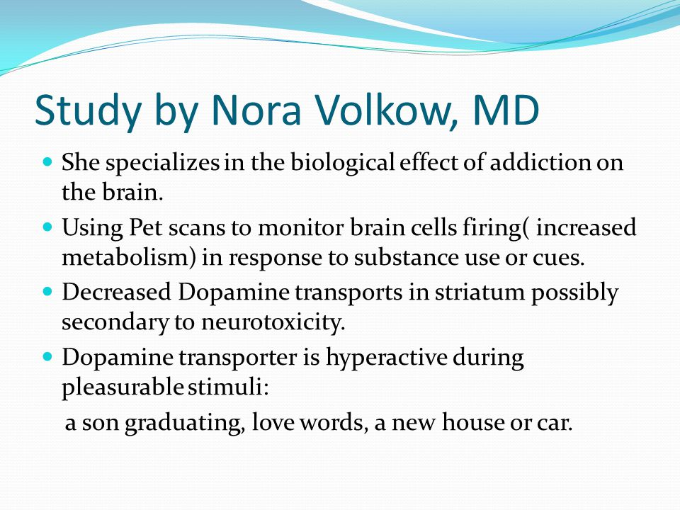 Study by Nora Volkow, MD She specializes in the biological effect of addiction on the brain.