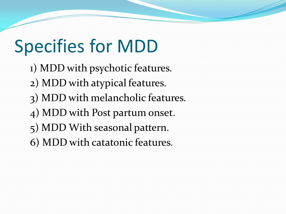 Specifies for MDD 1) MDD with psychotic features. 2) MDD with atypical features.