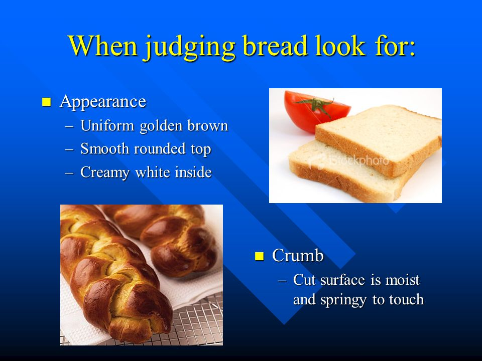 When judging bread look for: Appearance Appearance –Uniform golden brown –Smooth rounded top –Creamy white inside Crumb –Cut surface is moist and springy to touch