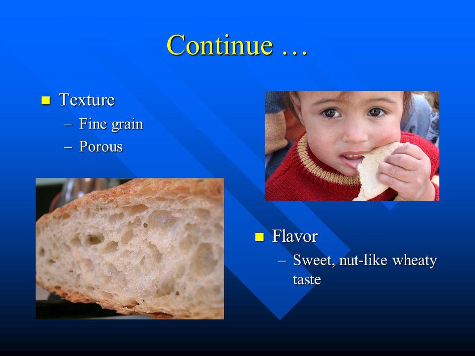 Continue … Texture Texture –Fine grain –Porous Flavor –Sweet, nut-like wheaty taste