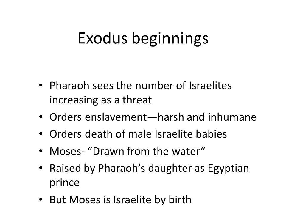 Exodus beginnings Pharaoh sees the number of Israelites increasing as a threat Orders enslavementharsh and inhumane Orders death of male Israelite bab