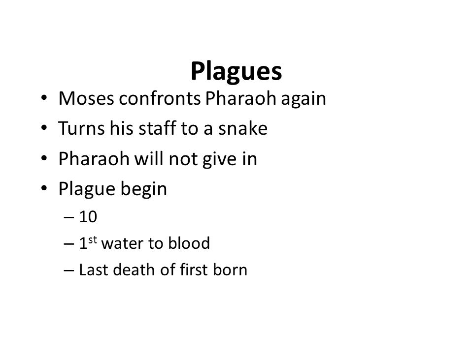 Plagues Moses confronts Pharaoh again Turns his staff to a snake Pharaoh will not give in Plague begin – 10 – 1 st water to blood – Last death of firs