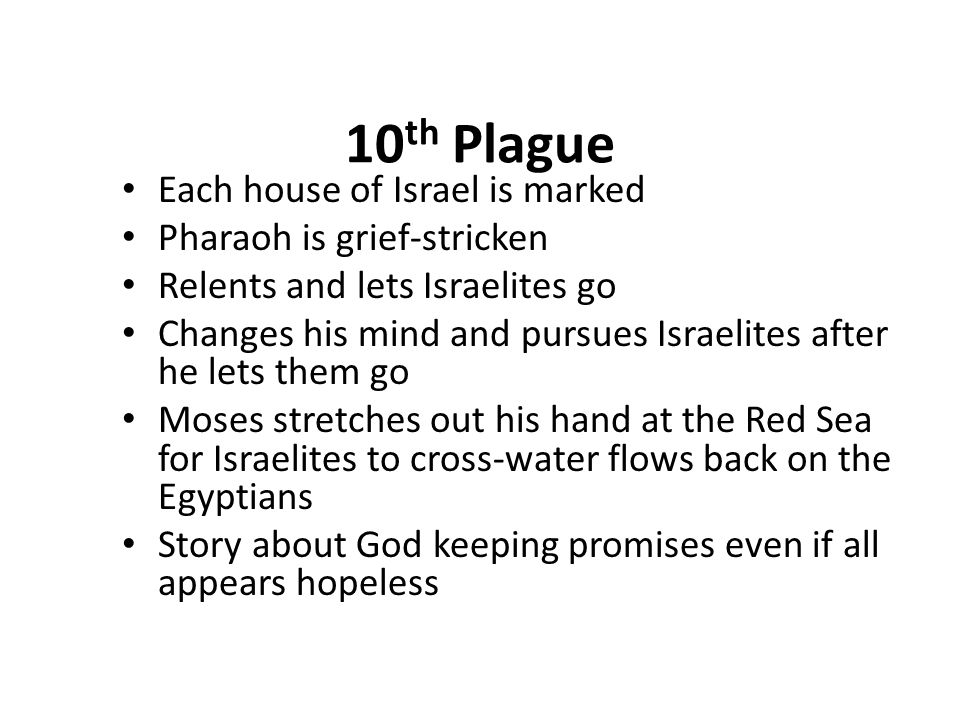 10 th Plague Each house of Israel is marked Pharaoh is grief-stricken Relents and lets Israelites go Changes his mind and pursues Israelites after he