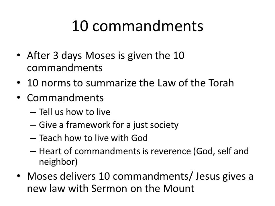 10 commandments After 3 days Moses is given the 10 commandments 10 norms to summarize the Law of the Torah Commandments – Tell us how to live – Give a