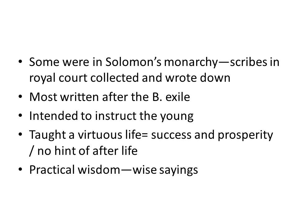 Some were in Solomons monarchyscribes in royal court collected and wrote down Most written after the B. exile Intended to instruct the young Taught a