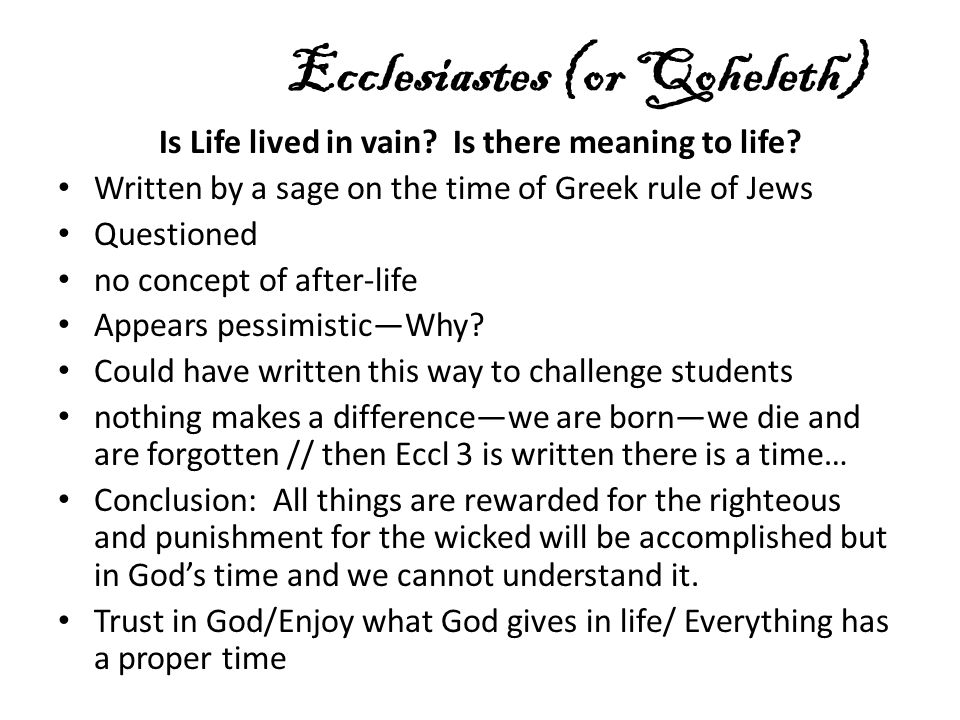 Ecclesiastes (or Qoheleth) Is Life lived in vain? Is there meaning to life? Written by a sage on the time of Greek rule of Jews Questioned no concept