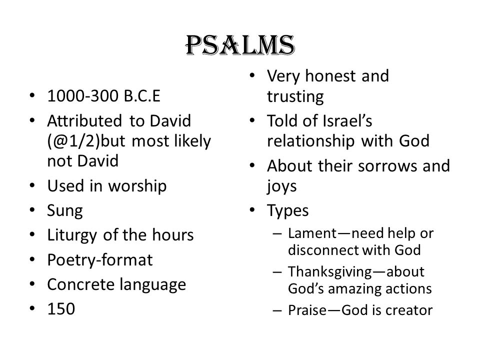 Psalms 1000-300 B.C.E Attributed to David (@1/2)but most likely not David Used in worship Sung Liturgy of the hours Poetry-format Concrete language 15