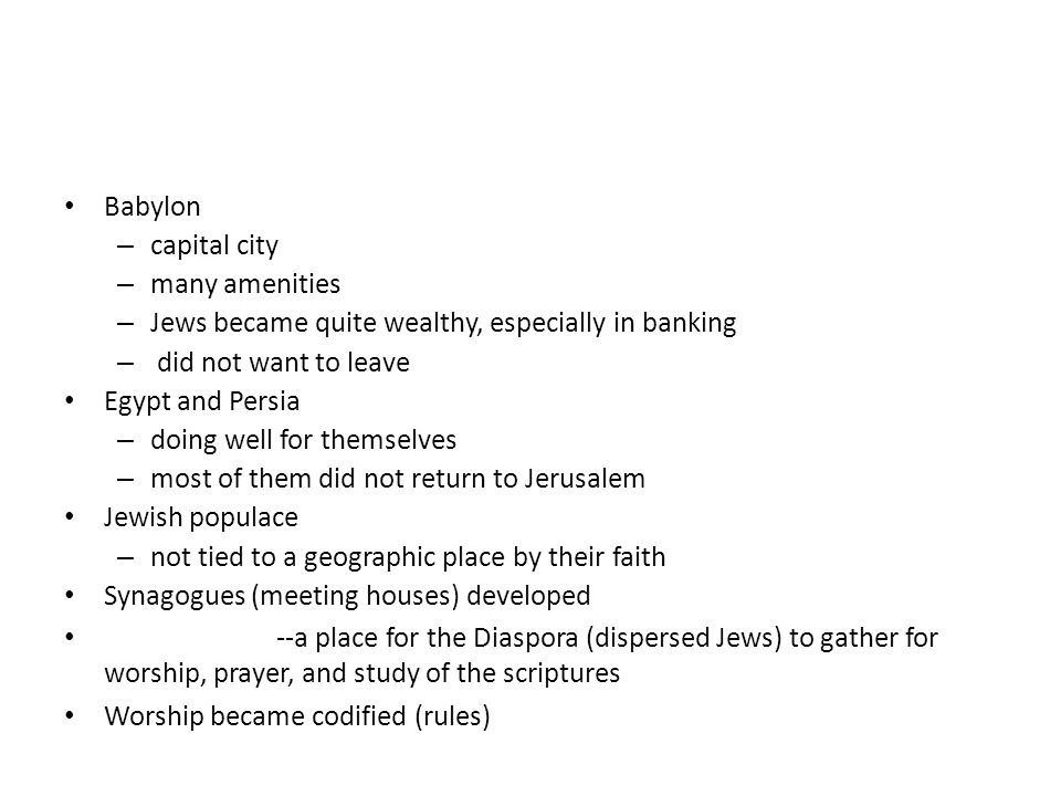 Babylon – capital city – many amenities – Jews became quite wealthy, especially in banking – did not want to leave Egypt and Persia – doing well for t