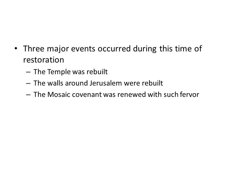 Three major events occurred during this time of restoration – The Temple was rebuilt – The walls around Jerusalem were rebuilt – The Mosaic covenant w