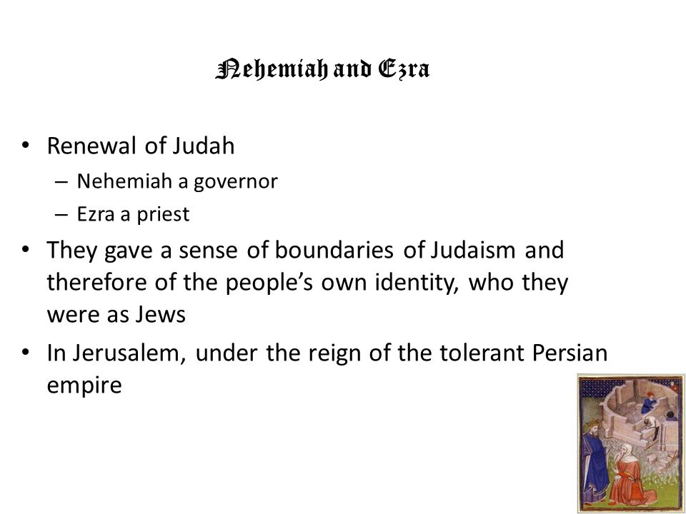 Nehemiah and Ezra Renewal of Judah – Nehemiah a governor – Ezra a priest They gave a sense of boundaries of Judaism and therefore of the peoples own i