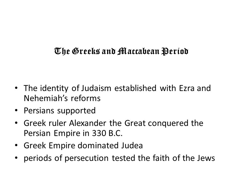 The Greeks and Maccabean Period The identity of Judaism established with Ezra and Nehemiahs reforms Persians supported Greek ruler Alexander the Great