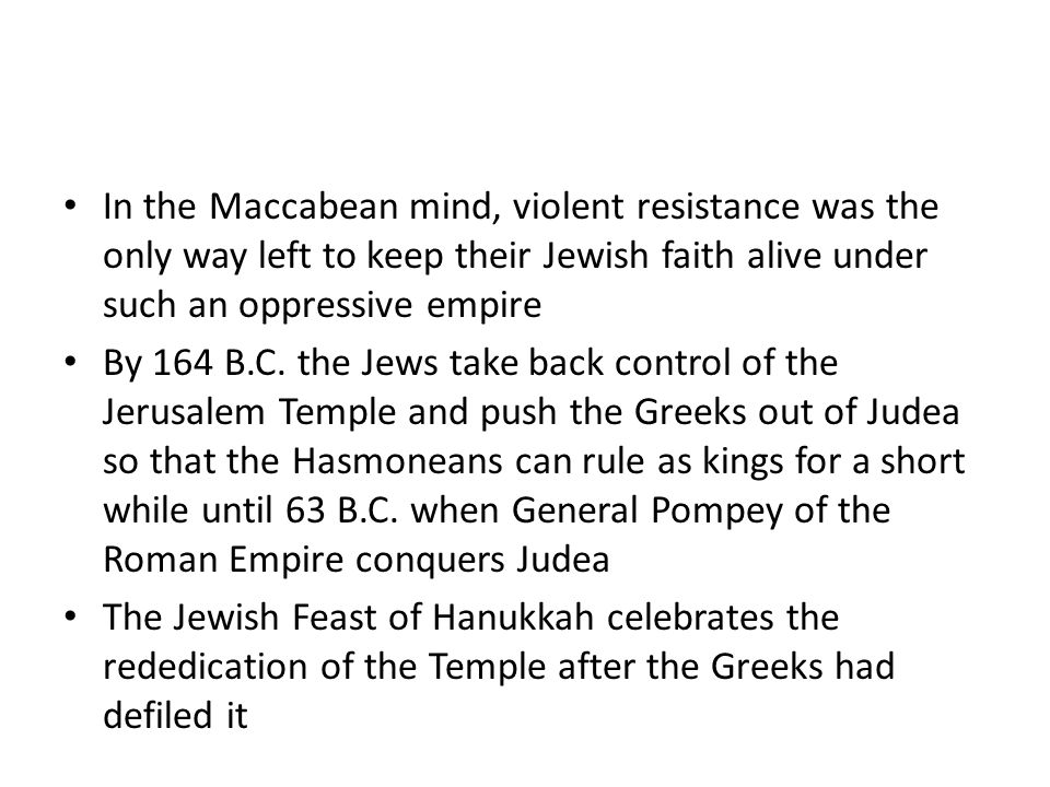 In the Maccabean mind, violent resistance was the only way left to keep their Jewish faith alive under such an oppressive empire By 164 B.C. the Jews