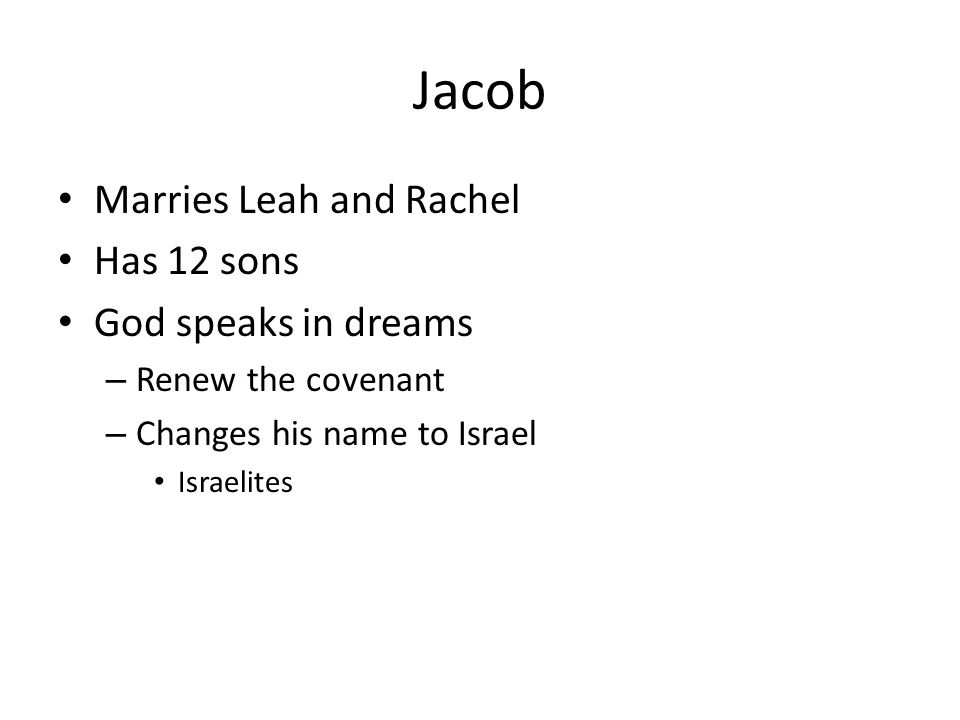 Jacob Marries Leah and Rachel Has 12 sons God speaks in dreams – Renew the covenant – Changes his name to Israel Israelites