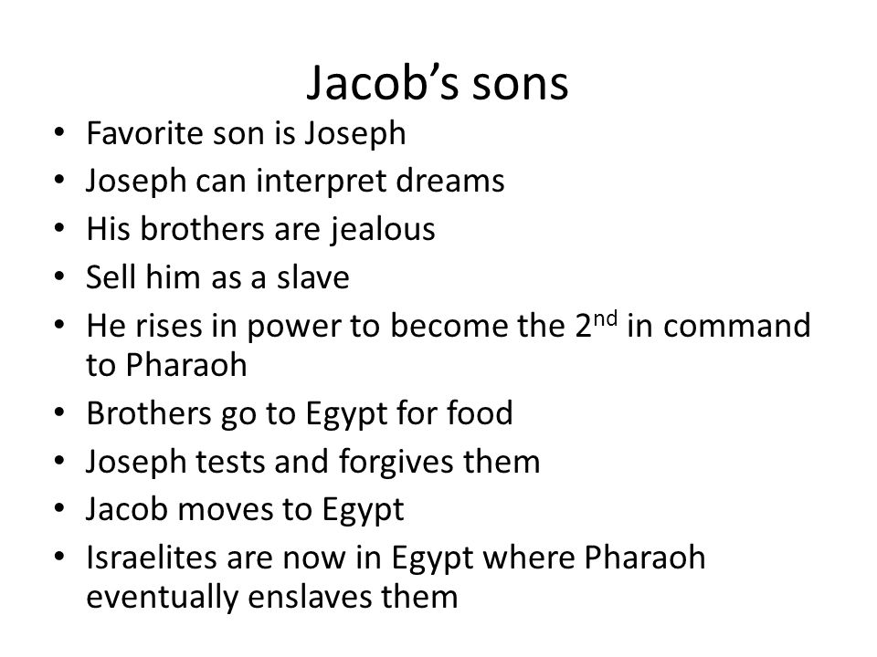 Jacobs sons Favorite son is Joseph Joseph can interpret dreams His brothers are jealous Sell him as a slave He rises in power to become the 2 nd in co