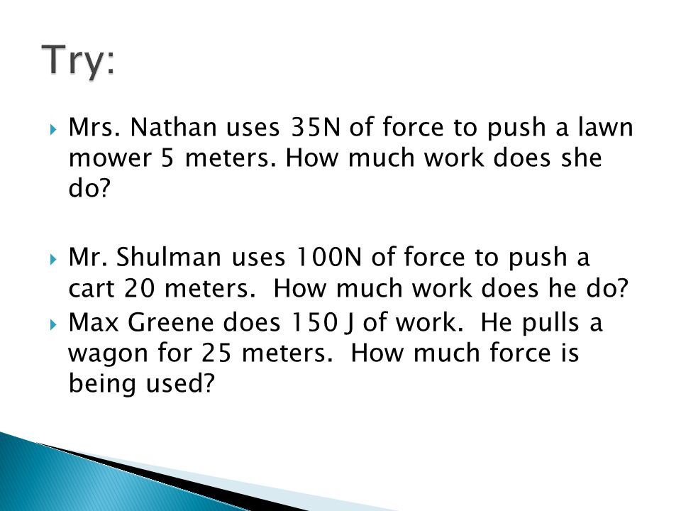 Mrs. Nathan uses 35N of force to push a lawn mower 5 meters. How much work does she do? Mr. Shulman uses 100N of force to push a cart 20 meters. How m