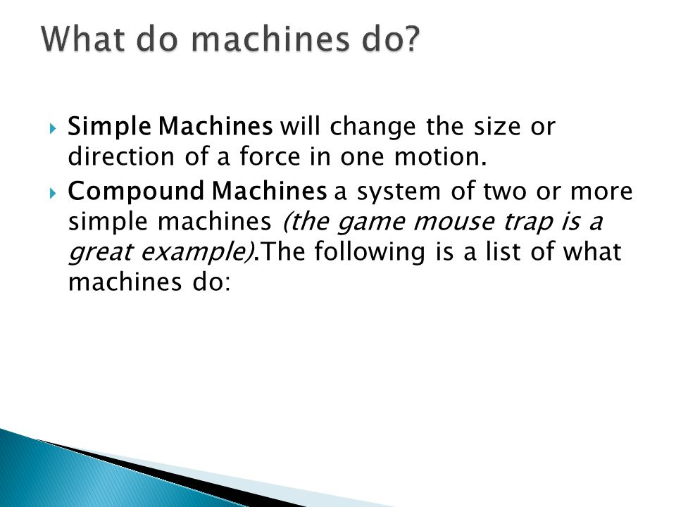 Simple Machines will change the size or direction of a force in one motion. Compound Machines a system of two or more simple machines (the game mouse