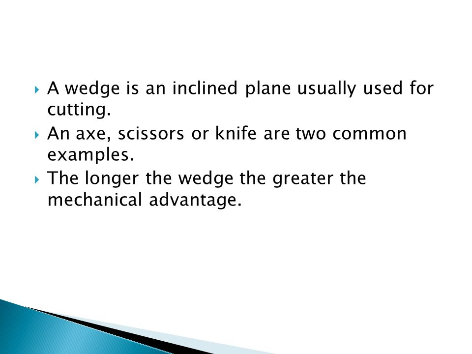 A wedge is an inclined plane usually used for cutting. An axe, scissors or knife are two common examples. The longer the wedge the greater the mechani