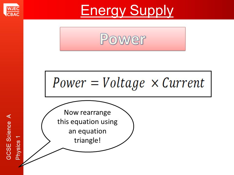 GCSE Science A Physics 1 Transmission of ElectricityEnergy Supply Now rearrange this equation using an equation triangle!