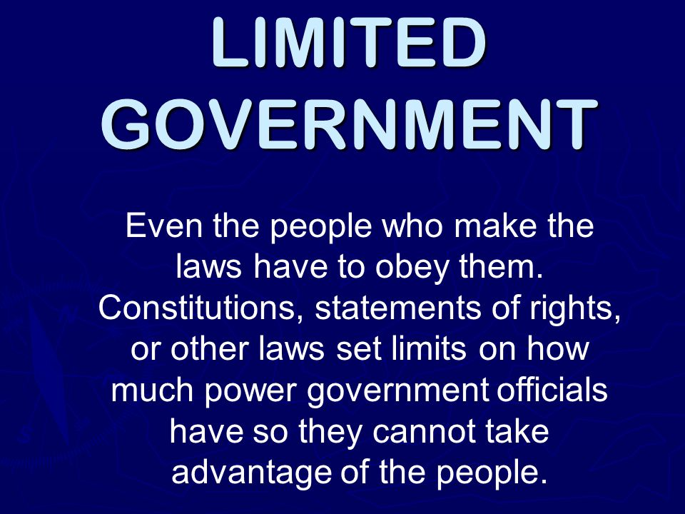 LIMITED GOVERNMENT Even the people who make the laws have to obey them. Constitutions, statements of rights, or other laws set limits on how much powe