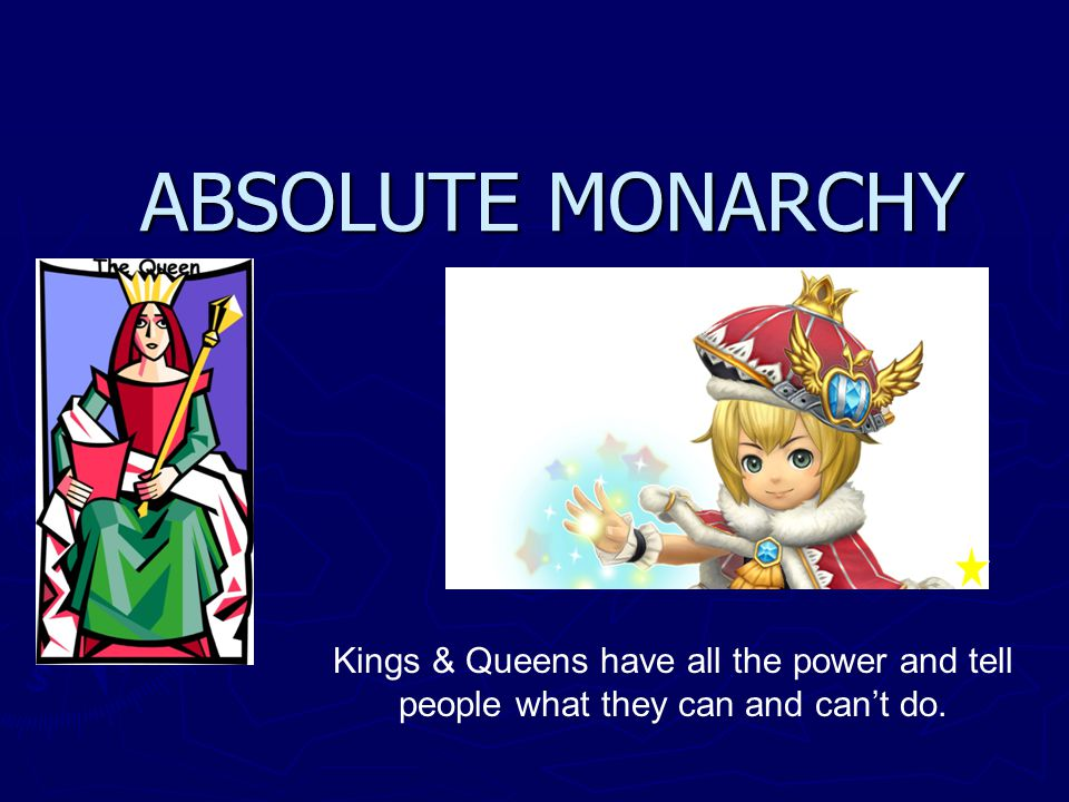 ABSOLUTE MONARCHY Kings & Queens have all the power and tell people what they can and cant do.