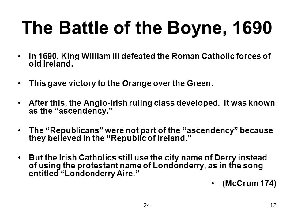 2412 The Battle of the Boyne, 1690 In 1690, King William III defeated the Roman Catholic forces of old Ireland. This gave victory to the Orange over t