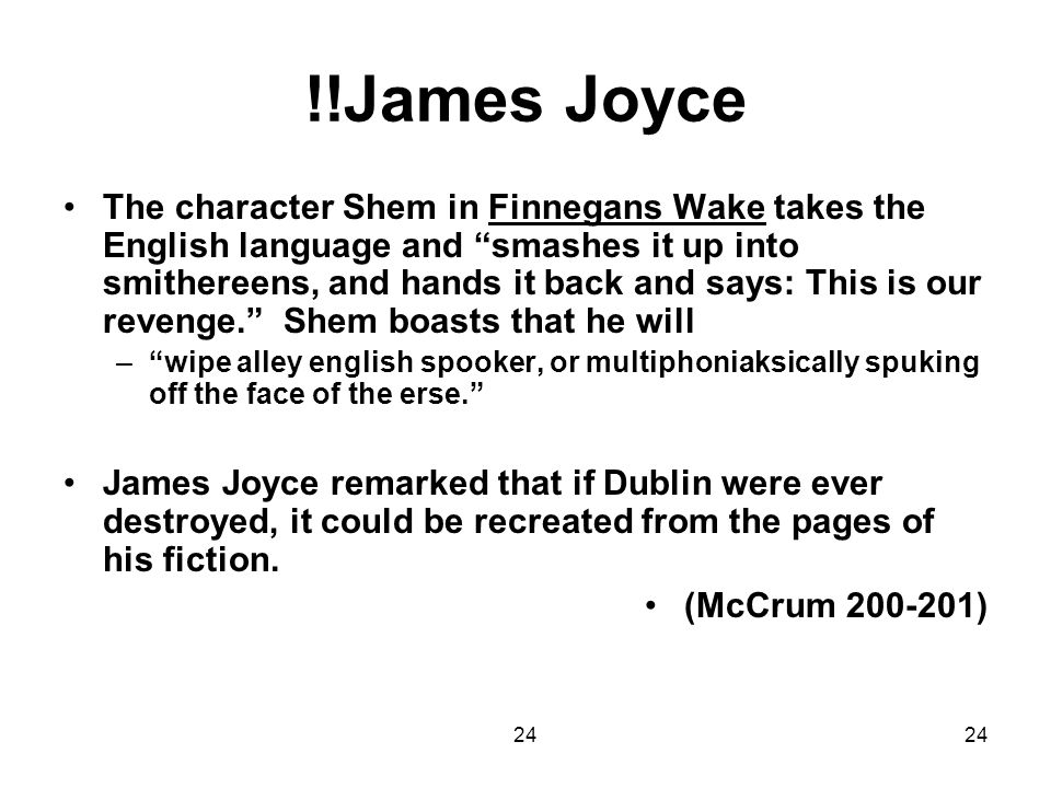 24 !!James Joyce The character Shem in Finnegans Wake takes the English language and smashes it up into smithereens, and hands it back and says: This
