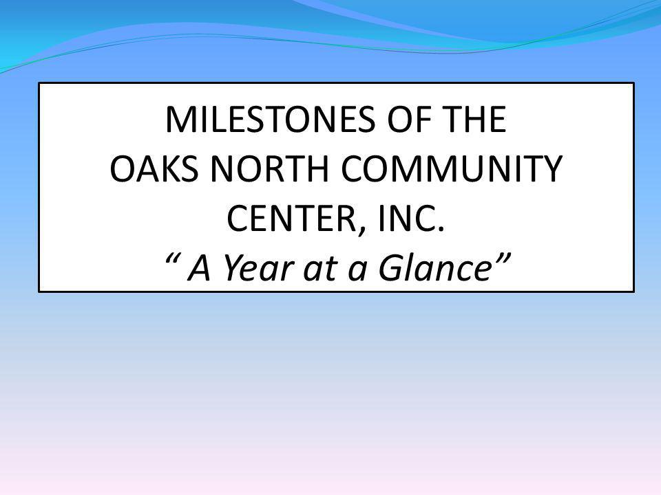MILESTONES OF THE OAKS NORTH COMMUNITY CENTER, INC. A Year at a Glance