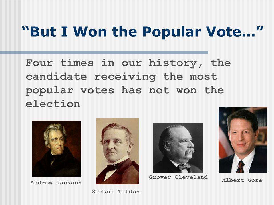 But I Won the Popular Vote… Four times in our history, the candidate receiving the most popular votes has not won the election Andrew Jackson Samuel T