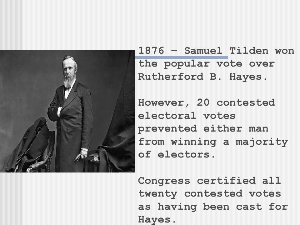 1876 – Samuel Tilden won the popular vote over Rutherford B. Hayes. However, 20 contested electoral votes prevented either man from winning a majority