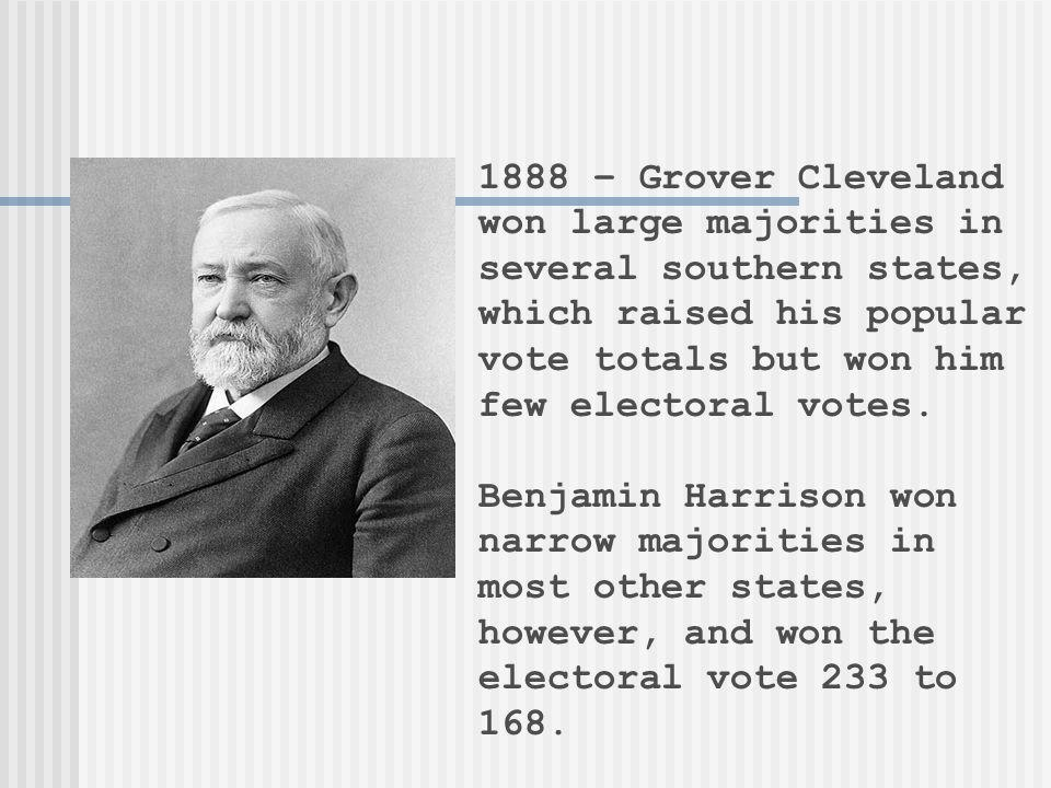 1888 – Grover Cleveland won large majorities in several southern states, which raised his popular vote totals but won him few electoral votes. Benjami