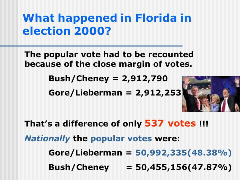 What happened in Florida in election 2000? The popular vote had to be recounted because of the close margin of votes. Bush/Cheney = 2,912,790 Gore/Lie