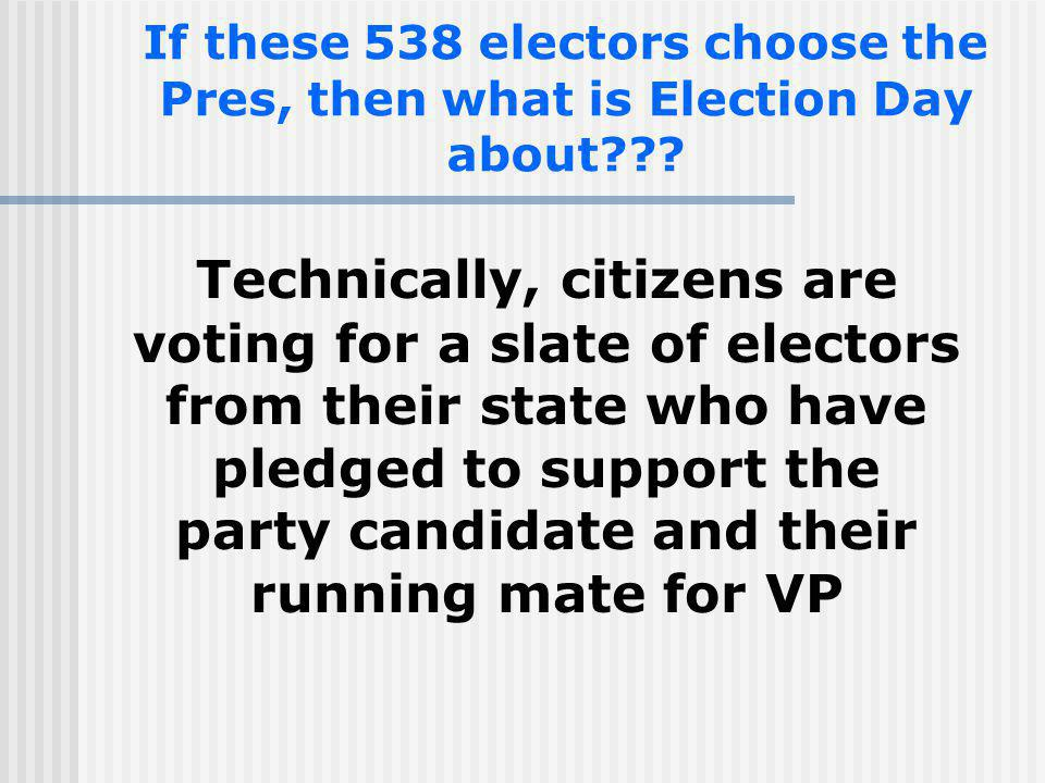 If these 538 electors choose the Pres, then what is Election Day about??? Technically, citizens are voting for a slate of electors from their state wh