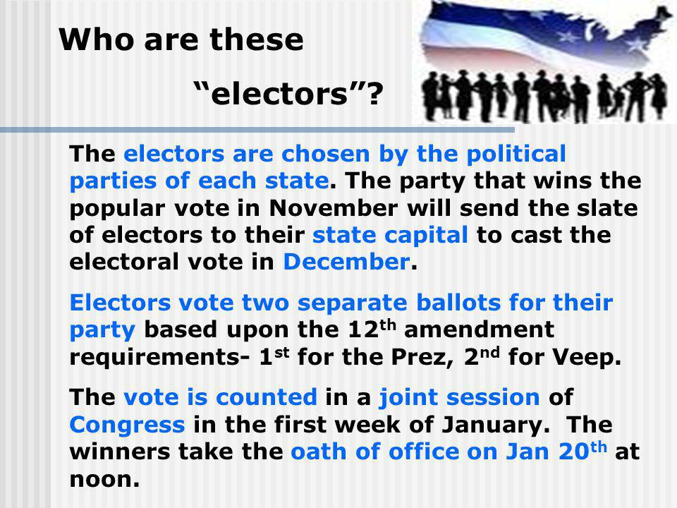 Who are these electors? The electors are chosen by the political parties of each state. The party that wins the popular vote in November will send the